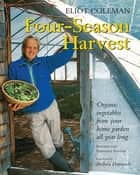 Four-Season Harvest - Organic Vegetables from Your Home Garden All Year Long, 2nd Edition ebook by Eliot Coleman, Kathy Bray, Barbara Damrosch