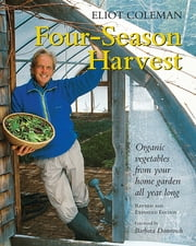 Four-Season Harvest - Organic Vegetables from Your Home Garden All Year Long, 2nd Edition ebook by Eliot Coleman,Kathy Bray,Barbara Damrosch