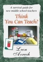 Think You Can Teach? ebook by Leon Avrech