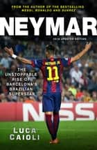 Neymar – 2016 Updated Edition - The Unstoppable Rise of Barcelona's Brazilian Superstar ebook by Luca Caioli