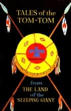 Tales of the Tom-Tom from the Land of the Sleeping Giant ebook by Hubert M. Limbrick