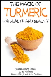 The Magic of Turmeric For Health and Beauty ebook by Dueep Jyot Singh,John Davidson