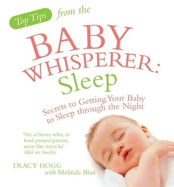 Top Tips from the Baby Whisperer: Sleep - Secrets to Getting Your Baby to Sleep through the Night ebook by Tracy Hogg,Melinda Blau