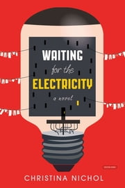 Waiting for the Electricity: A Novel ebook by Christina Nichol