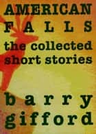 American Falls - The Collected Short Stories 電子書籍 by Barry Gifford