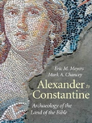 Alexander to Constantine: Archaeology of the Land of the Bible, Volume III ebook by Eric M. Meyers,Mark A. Chancey