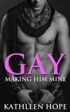 Gay: Making Him Mine ebook by Kathleen Hope