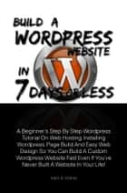Build A Wordpress Website In 7 Days Or Less - A Beginner's Step By Step Wordpress Tutorial On Web Hosting, Installing Wordpress, Page Build And Easy Web Design So You Can Build A Custom Wordpress Website Fast Even If You've Never Built A Website In Your Life! eBook by Mark B. Infante