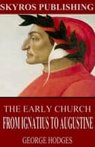 The Early Church - From Ignatius to Augustine ebook by George Hodges