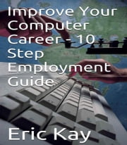 Improve Your Computer Career: 10 Step Employment Guide ebook by Eric Kay