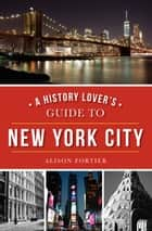 A History Lover's Guide to New York City ebook by Alison Fortier
