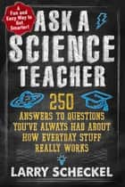 Ask a Science Teacher - 250 Answers to Questions You've Always Had About How Everyday Stuff Really Works ebook by Larry Scheckel