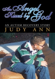 An Angel Kissed by God - An Autism Recovery Story ebook by Judy Ann