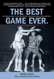 Best Game Ever - How Frank Mcguire's '57 Tar Heels Beat Wilt And Revolutionized College Basketball ebook by Adam Lucas,Roy Williams