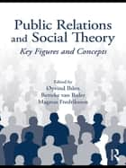 Public Relations and Social Theory - Key Figures and Concepts ebook by Øyvind Ihlen, Betteke Van Ruler, Magnus Fredriksson