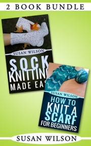 "2 Book Bundle: ""Sock Knitting Made Easy"" & ""How To Knit A Scarf For Beginners"" - Knitting 101, #6 ebook by Susan Wilson"