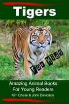 Tigers For Kids: Amazing Animal Books for Young Readers ebook by Kim Chase, John Davidson
