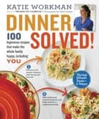 Dinner Solved! - 100 Ingenious Recipes That Make the Whole Family Happy, Including You! ebook by Katie Workman