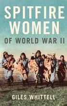 Spitfire Women of World War II ebook by Giles Whittell