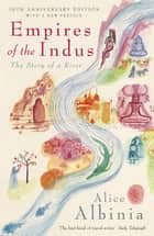 Empires of the Indus - The Story of a River eBook by Alice Albinia