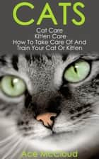 Cats: Cat Care: Kitten Care: How To Take Care Of And Train Your Cat Or Kitten ebook by Ace McCloud