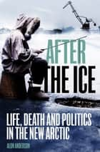 After the Ice - Life, Death and Politics in the New Arctic ebook by Alun Anderson