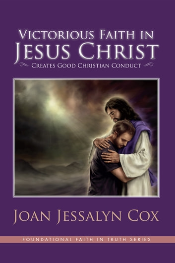 Victorious Faith in Jesus Christ - Creates Good Christian Conduct ebook by Joan Jessalyn Cox