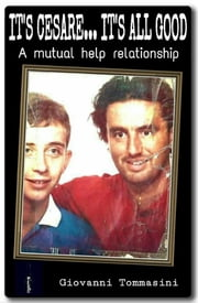 IT'S CESARE...IT'S ALL GOOD - The true story of a mutual help relationship - Our autism and the one of the world around us ebook by Giovanni Tommasini