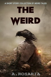 The Weird - A short story collection of strange and scary tales ebook by A.Rosaria