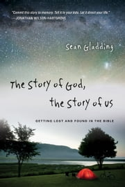 The Story of God, the Story of Us - Getting Lost and Found in the Bible ebook by Sean Gladding