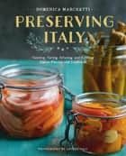 Preserving Italy - Canning, Curing, Infusing, and Bottling Italian Flavors and Traditions ebook by Domenica Marchetti