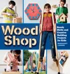 Wood Shop - Handy Skills and Creative Building Projects for Kids ebook by Margaret Larson