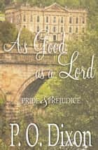 As Good as a Lord - Pride and Prejudice ebook by P. O. Dixon