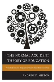 The Normal Accident Theory of Education - Why Reform and Regulation Won't Make Schools Better ebook by Andrew K. Milton