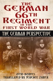 German 66th Infantry Regiment in the First World War - The German Perspective ebook by Otto Korfes,Terence Zuber
