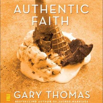 Authentic Faith - The Power of a Fire-Tested Life audiobook by Gary Thomas