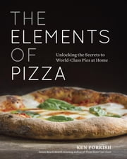 The Elements of Pizza - Unlocking the Secrets to World-Class Pies at Home ebook by Ken Forkish