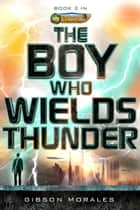The Boy Who Wields Thunder ebook by Gibson Morales