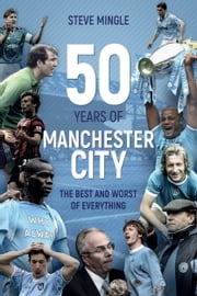 50 Years of Manchester City - The Best and Worst of Everything ebook by Steve Mingle