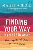 Finding Your Way In A Wild New World - Four steps to fulfilling your true calling ebook by Martha Beck