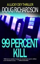 99 Percent Kill: A Lucky Dey Thriller - Lucky Dey Thriller, #2 ebook by Doug Richardson