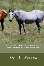 Horse Care: What you don't know about Worms will surprise you! ebook by Dr A. Nyland