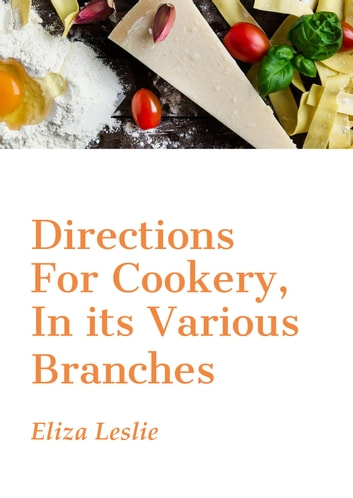 Directions For Cookery, In its Various Branches ebook by Eliza Leslie