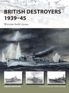 British Destroyers 1939–45 - Wartime-built classes eBook by Angus Konstam, Tony Bryan
