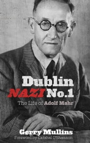Dublin Nazi No. 1 - The Life of Adolf Mahr ebook by Gerry Mullins