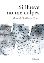Si llueve no me culpes ebook by Manuel Gutiérrez Tutor