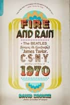 Fire and Rain - The Beatles, Simon and Garfunkel, James Taylor, CSNY, and the Lost Story of 1970 eBook by David Browne