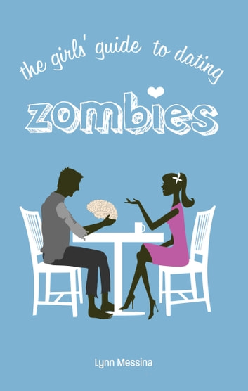 The Girls' Guide to Dating Zombies ebook by Lynn Messina