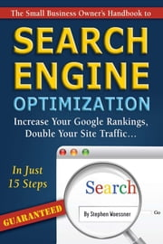 The Small Business Owner's Handbook to Search Engine Optimization - Increase Your Google Rankings, Double Your Site Traffic...In Just 15 Steps - Guaranteed ebook by Stephen Woessner