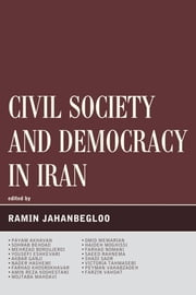 Civil Society and Democracy in Iran ebook by Ramin Jahanbegloo,Payam Akhavan,Sohrab Behdad,Mehrzad Boroujerdi,Yousefi Eshkevari,Akbar Ganji,Nader Hashemi,Farhad Khosrokhavar,Amin Reza Koohestani,Mojtaba Mahdavi,Omid Memarian,Haideh Moghissi,Farhad Nomani,Saeed Rahnema,Shadi Sadr,Victoria Tahmasebi,Peyman Vahabzadeh,Farzin Vahdat